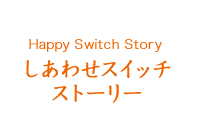 Happy Switch Story しあわせスイッチ ストーリー